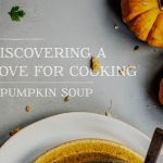 Discovering a Love For Cooking + Pumpkin Soup